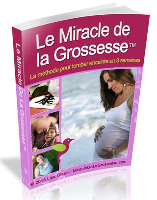 Le Miracle de la Grossesse - Je Pensais que J'étais Stérile. Mais Contrairement à la Prédiction de Mon Gynéco, Je Suis Tombée Enceinte 2 fois à l'Age de 43 Ans Après des Années d'Echecs et de Frustrations ! Vous aussi vous pouvez tomber enceinte ! Voici comment :